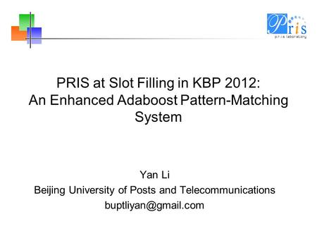 PRIS at Slot Filling in KBP 2012: An Enhanced Adaboost Pattern-Matching System Yan Li Beijing University of Posts and Telecommunications