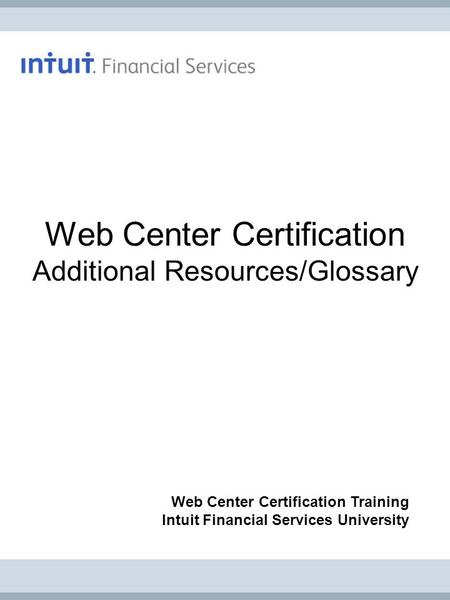 Web Center Certification Additional Resources/Glossary Web Center Certification Training Intuit Financial Services University.
