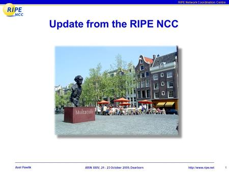 RIPE Network Coordination Centre  XXIV, 21 - 23 October 2009, Dearborn 1 Axel Pawlik Update from the RIPE NCC.