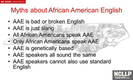 Myths about African American English AAE is bad or broken English AAE is just slang All African Americans speak AAE Only African Americans speak AAE AAE.