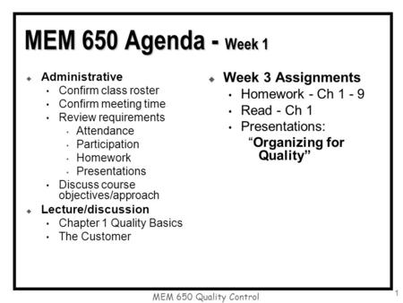 MEM 650 Quality Control 1 MEM 650 Agenda - Week 1  Administrative Confirm class roster Confirm meeting time Review requirements Attendance Participation.