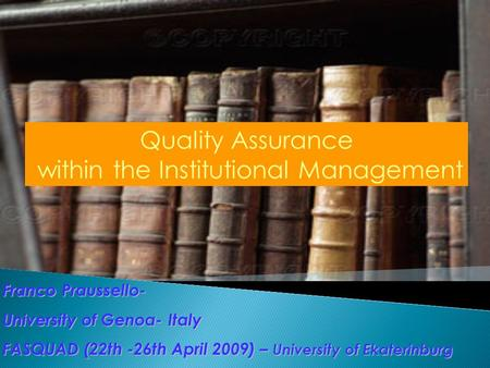 Franco Praussello- University of Genoa- Italy FASQUAD (22th -26th April 2009) – University of Ekaterinburg Quality Assurance within the Institutional Management.