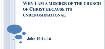 W HY I AM A MEMBER OF THE CHURCH OF C HRIST BECAUSE ITS UNDENOMINATIONAL John 10:14-16.