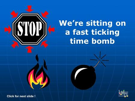 We're sitting on a fast ticking time bomb Click for next slide !