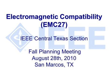 Electromagnetic Compatibility (EMC27) IEEE Central Texas Section Fall Planning Meeting August 28th, 2010 San Marcos, TX.