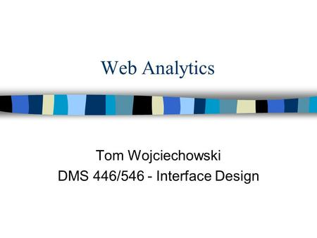Web Analytics Tom Wojciechowski DMS 446/546 - Interface Design.