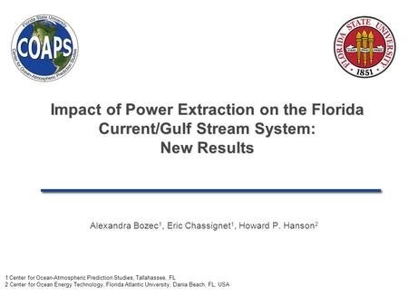 Impact of Power Extraction on the Florida Current/Gulf Stream System: New Results Alexandra Bozec 1, Eric Chassignet 1, Howard P. Hanson 2 1 Center for.