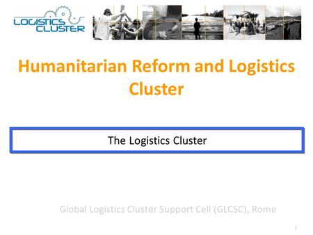 1 Global Logistics Cluster Support Cell (GLCSC), Rome Humanitarian Reform and Logistics Cluster The Logistics Cluster.