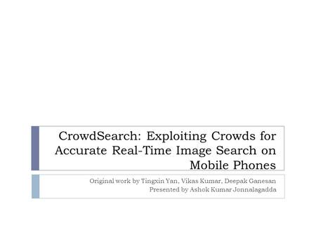 CrowdSearch: Exploiting Crowds for Accurate Real-Time Image Search on Mobile Phones Original work by Tingxin Yan, Vikas Kumar, Deepak Ganesan Presented.