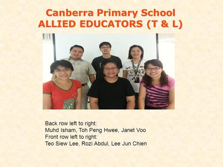 Canberra Primary School ALLIED EDUCATORS (T & L) Back row left to right: Muhd Isham, Toh Peng Hwee, Janet Voo Front row left to right: Teo Siew Lee, Rozi.