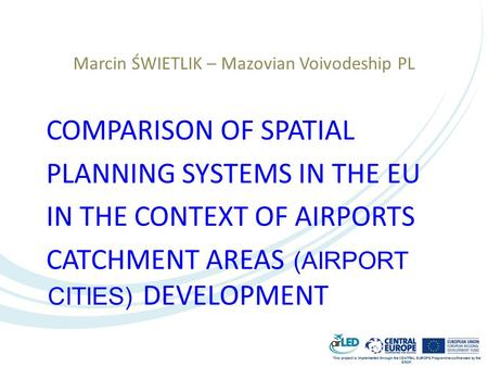 This project is implemented through the CENTRAL EUROPE Programme co-financed by the ERDF. Marcin ŚWIETLIK – Mazovian Voivodeship PL COMPARISON OF SPATIAL.