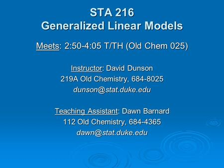STA 216 Generalized Linear Models Meets: 2:50-4:05 T/TH (Old Chem 025) Instructor: David Dunson 219A Old Chemistry, 684-8025 Teaching.