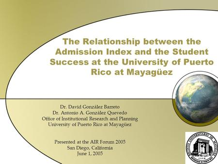 The Relationship between the Admission Index and the Student Success at the University of Puerto Rico at Mayagüez Dr. David González Barreto Dr. Antonio.