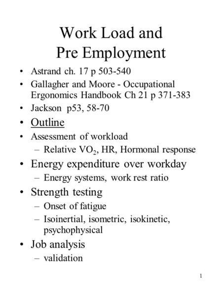 1 Work Load and Pre Employment Astrand ch. 17 p 503-540 Gallagher and Moore - Occupational Ergonomics Handbook Ch 21 p 371-383 Jackson p53, 58-70 Outline.