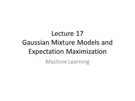Lecture 17 Gaussian Mixture Models and Expectation Maximization