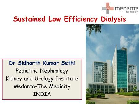 Sustained Low Efficiency Dialysis Dr Sidharth Kumar Sethi Pediatric Nephrology Kidney and Urology Institute Medanta-The Medicity INDIA.