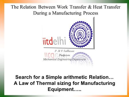 The Relation Between Work Transfer & Heat Transfer During a Manufacturing Process P M V Subbarao Professor Mechanical Engineering Department Search for.