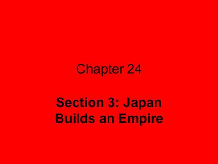 Chapter 24 Section 3: Japan Builds an Empire. U.S. forced Japan to open its market to foreigners in 1853 Pushed Japan to strengthen its military & modernize.