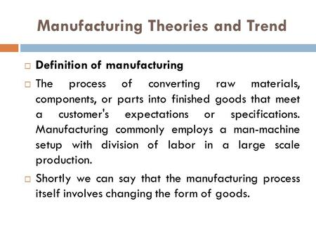 Manufacturing Theories and Trend  Definition of manufacturing  The process of converting raw materials, components, or parts into finished goods that.
