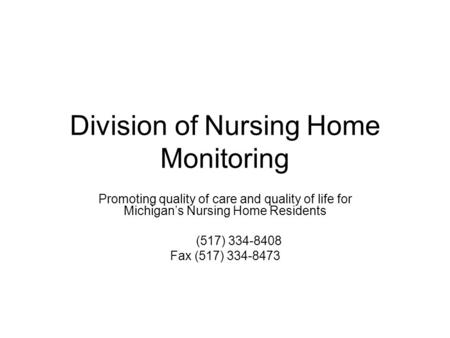 Division of Nursing Home Monitoring Promoting quality of care and quality of life for Michigan's Nursing Home Residents (517) 334-8408 Fax (517) 334-8473.