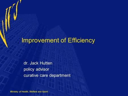 Ministry of Health, Welfare and Sport Improvement of Efficiency dr. Jack Hutten policy advisor curative care department.