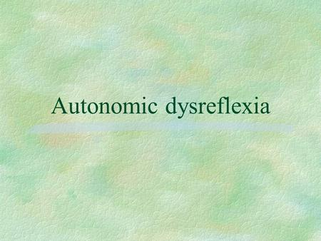 Autonomic dysreflexia. §AD:Acute syndrome of massive sympathetic discharge triggered by noxious stimulus in persons with SCI above the level of the sympathetic.