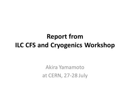 Report from ILC CFS and Cryogenics Workshop Akira Yamamoto at CERN, 27-28 July.