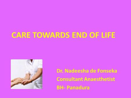 CARE TOWARDS END OF LIFE Dr. Nadeesha de Fonseka Consultant Anaesthetist BH- Panadura.