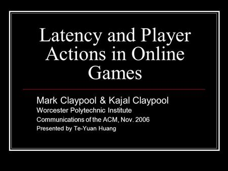 Latency and Player Actions in Online Games Mark Claypool & Kajal Claypool Worcester Polytechnic Institute Communications of the ACM, Nov. 2006 Presented.