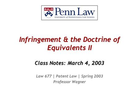 Infringement & the Doctrine of Equivalents II Class Notes: March 4, 2003 Law 677 | Patent Law | Spring 2003 Professor Wagner.