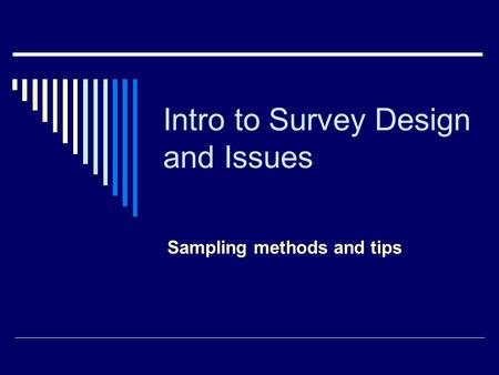 Intro to Survey Design and Issues Sampling methods and tips.