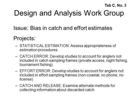 Design and Analysis Work Group Issue : Bias in catch and effort estimates Projects : –STATISTICAL ESTIMATION: Assess appropriateness of estimation procedures.