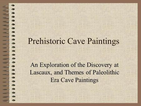 Prehistoric Cave Paintings An Exploration of the Discovery at Lascaux, and Themes of Paleolithic Era Cave Paintings.