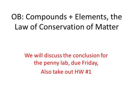 OB: Compounds + Elements, the Law of Conservation of Matter We will discuss the conclusion for the penny lab, due Friday, Also take out HW #1.