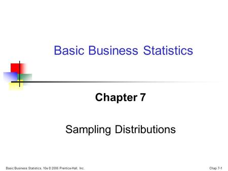 Basic Business Statistics, 10e © 2006 Prentice-Hall, Inc.. Chap 7-1 Chapter 7 Sampling Distributions Basic Business Statistics.