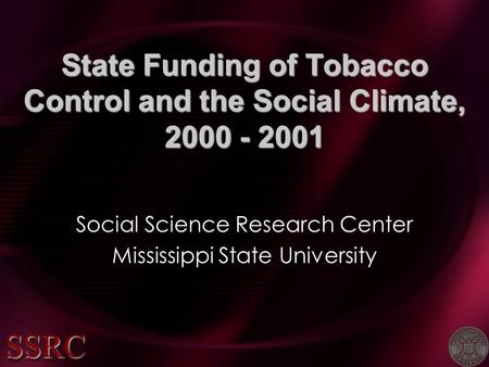 State Funding of Tobacco Control and the Social Climate, 2000 - 2001 Social Science Research Center Mississippi State University SSRCSSRC.