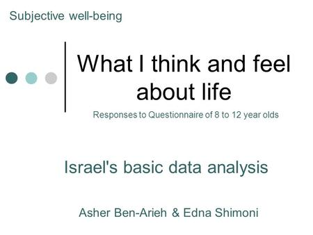 What I think and feel about life Israel's basic data analysis Asher Ben-Arieh & Edna Shimoni Subjective well-being Responses to Questionnaire of 8 to 12.