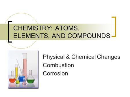 CHEMISTRY: ATOMS, ELEMENTS, AND COMPOUNDS Physical & Chemical Changes Combustion Corrosion.