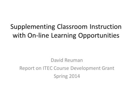 Supplementing Classroom Instruction with On-line Learning Opportunities David Reuman Report on ITEC Course Development Grant Spring 2014.