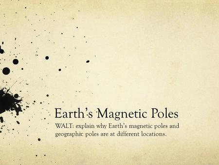 Earth's Magnetic Poles WALT: explain why Earth's magnetic poles and geographic poles are at different locations.