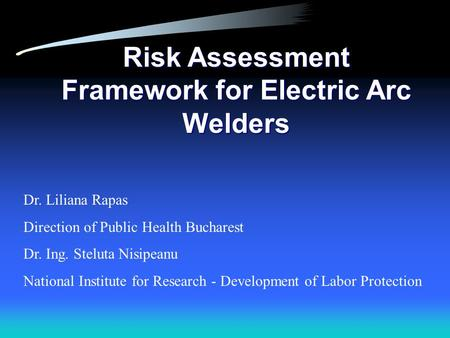 Risk Assessment Framework for Electric Arc Welders Dr. Liliana Rapas Direction of Public Health Bucharest Dr. Ing. Steluta Nisipeanu National Institute.