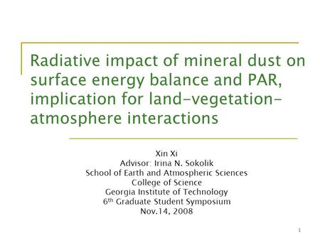1 Radiative impact of mineral dust on surface energy balance and PAR, implication for land-vegetation- atmosphere interactions Xin Xi Advisor: Irina N.