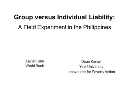 Group versus Individual Liability: A Field Experiment in the Philippines Xavier Giné World Bank Dean Karlan Yale University Innovations for Poverty Action.