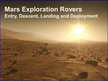 Mars Exploration Rovers Entry, Descent, Landing and Deployment.