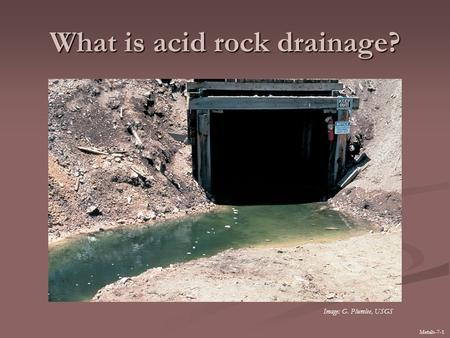 What is acid rock drainage? Metals-7-1 Image: G. Plumlee, USGS.