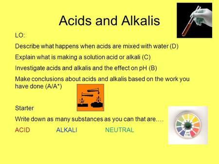 Acids and Alkalis LO: Describe what happens when acids are mixed with water (D) Explain what is making a solution acid or alkali (C) Investigate acids.