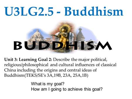 U3LG2.5 - Buddhism Unit 3: Learning Goal 2: Describe the major political, religious/philosophical and cultural influences of classical China including.