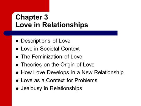 Chapter 3 Love in Relationships Descriptions of Love Love in Societal Context The Feminization of Love Theories on the Origin of Love How Love Develops.