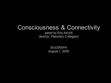 Consciousness & Connectivity panel by Roy Ascott director, Planetary Collegium SIGGRAPH August 1, 2005.
