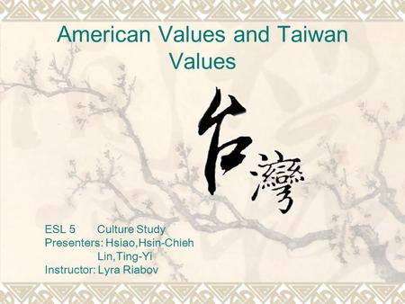 American Values and Taiwan Values ESL 5 Culture Study Presenters: Hsiao,Hsin-Chieh Lin,Ting-Yi Instructor: Lyra Riabov.